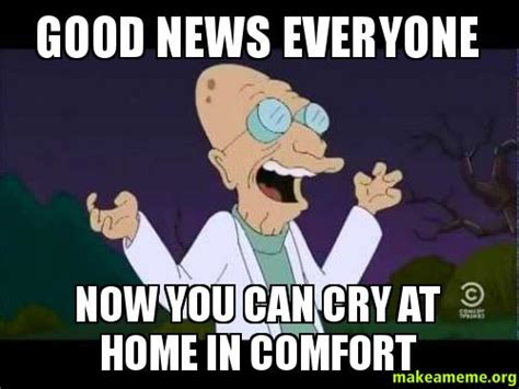 Good News Meme - good news everyone now you can cry at home in comfort