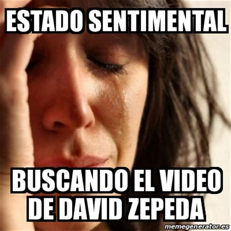Memes De David - meme problems estado sentimental buscando el video de