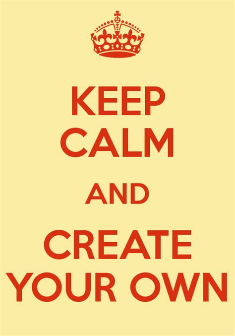 Make Your Own by Keep Calm And Create Your Own Keep Calm And Carry On