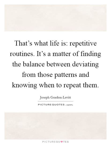 repeat pattern quotes that s what life is repetitive routines it s a matter of