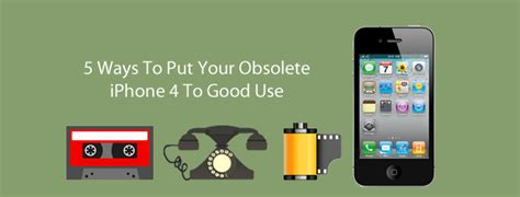 5 ways to put your obsolete iphone 4 to use