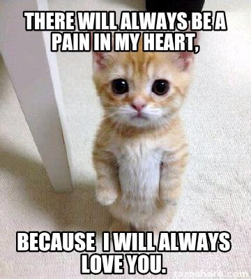 And I Will Always Love You Meme - meme creator there will always be a pain in my heart
