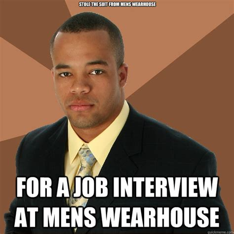 Warehouse Meme - stole the suit from mens wearhouse for a job interview at