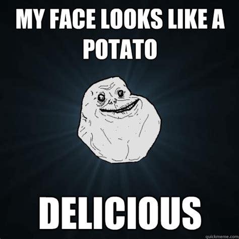 like a potato my looks like a potato delicious forever alone