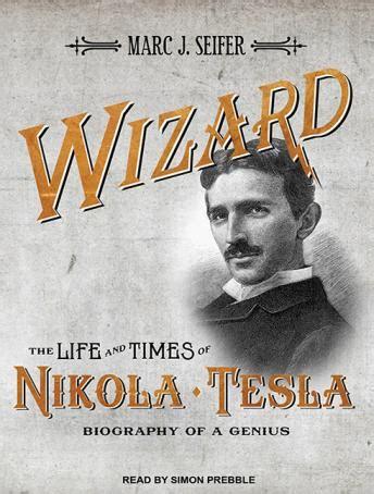 nikola tesla full biography listen to wizard the life and times of nikola tesla