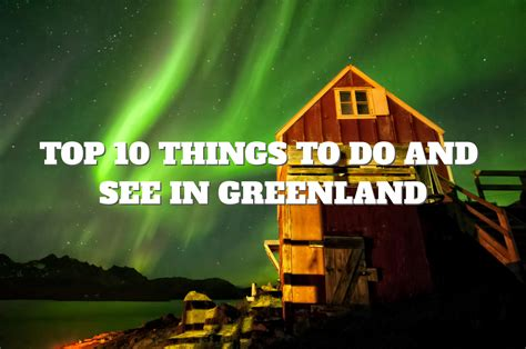 best things to see in top 10 things to do and see in greenland places to see