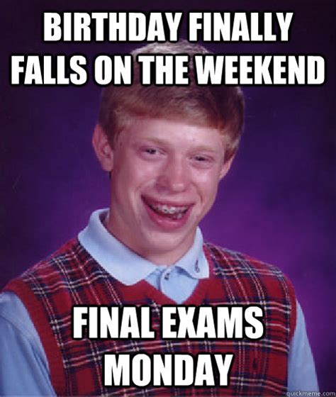 Birthday Weekend Meme - birthday finally falls on the weekend final exams monday