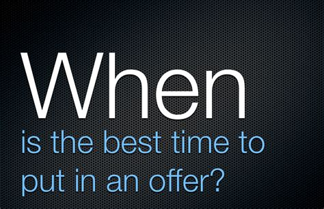 how to put an offer on a house when is the best time to put in an offer keith marshall realtor