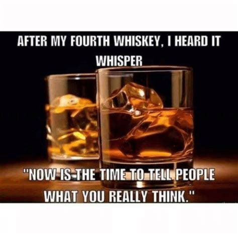 Whisky Meme - after my fourth whiskey heard it whisper now is the tim
