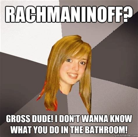 do you know where the bathroom is rachmaninoff gross dude i don t wanna know what you do