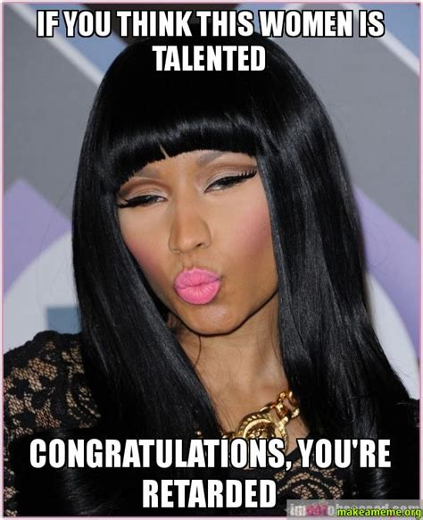 Youre Retarded Meme - if you think this women is talented congratulations you