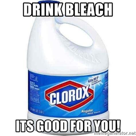 Drink Bleach Meme - drink bleach its good for you clorox bleach meme