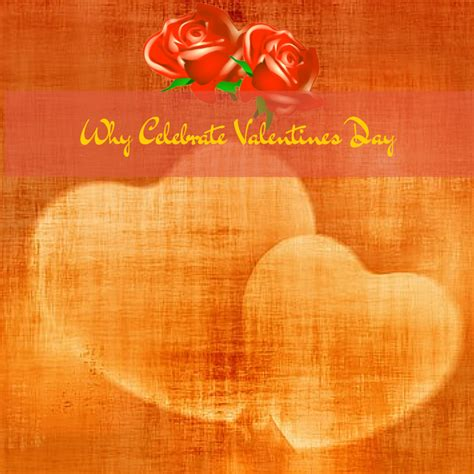 why is s day celebrated why celebrate valentines day