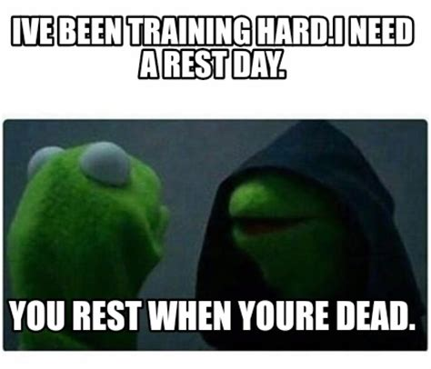Rest Day Meme - meme creator ive been training hard i need a rest day