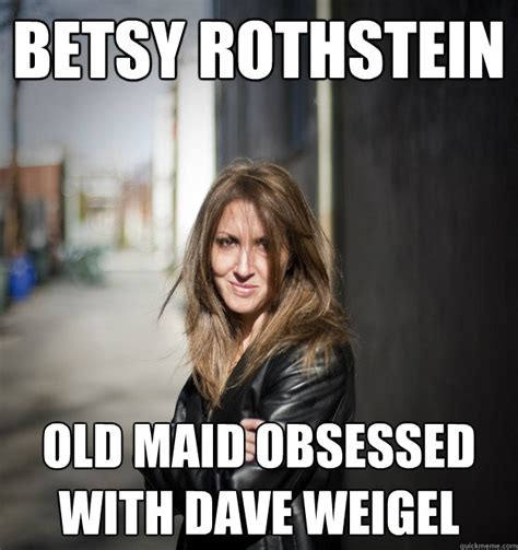 Maid Meme - betsy rothstein old maid obsessed with dave weigel