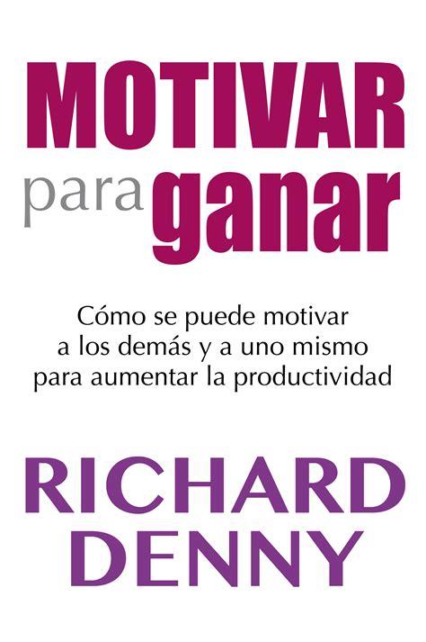 libro por el bien del resumen del libro motivar para ganar de richard denny