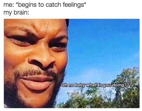 Catching Feelings Meme - don t catch feelings oh no baby what is you doin