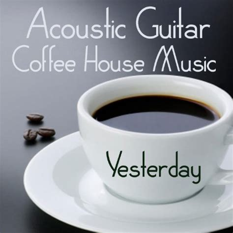 what is coffee house music acoustic guitar coffee house music yesterday arts