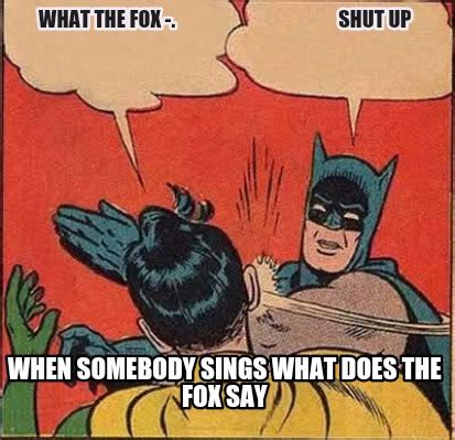 What Did The Fox Say Meme - meme creator what the fox shut up when somebody s