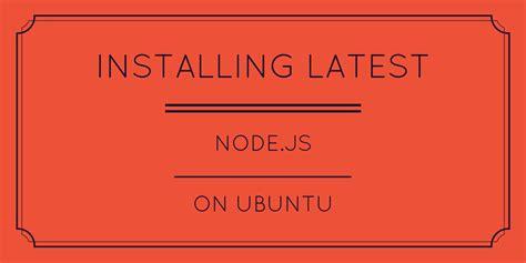 how to install node js ubuntu installing latest node js on ubuntu