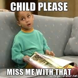 Child Memes - child please miss me with that olivia cosby show meme