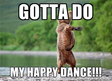gotta do my happy dance dancing bear meme generator