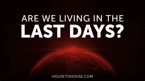 the last days of are we living in the last days house to house heart to heart