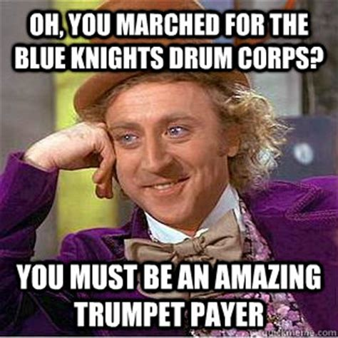Drum Corps Memes - oh you marched for the blue knights drum corps you must