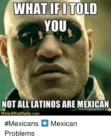 Mexican Problems Memes - 25 best memes about memegenerators memegenerators memes