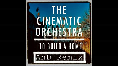 the cinematic orchestra to build a home and remix