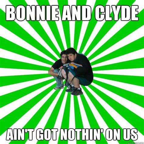 Bonnie And Clyde Meme - bonnie and clyde ain t got nothin on us hiding in a
