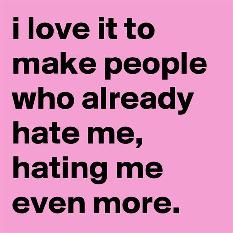 to make the people i love it to make people who already me hating me even more post by elli on