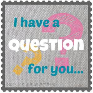 Have a question for you something on everything