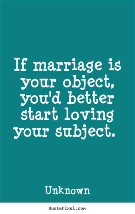 Marriage Quotes Unknown by Quote About If Marriage Is Your Object You D