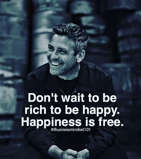 Don't Wait To Be Rich To Be Happy. Happiness Is Free