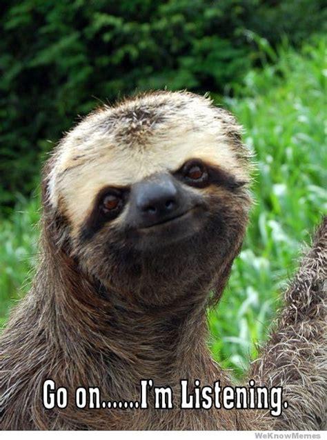 Go On Meme - go on im listening sloth weknowmemes