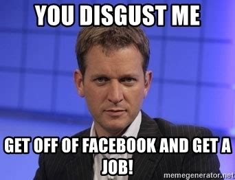 Get A Job Meme - you disgust me get off of facebook and get a job jeremy