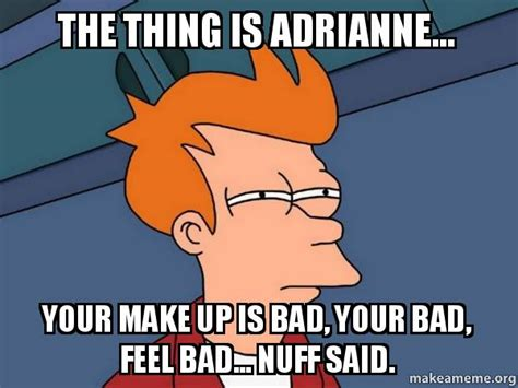 Your Meme Is Bad - the thing is adrianne your make up is bad your bad