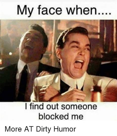 Find Me Memes - my face when i find out someone blocked me more at dirty