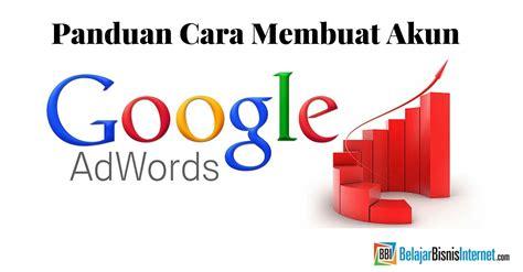 cara membuat akun google adwords panduan cara membuat akun google adwords