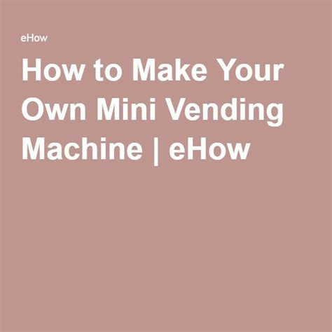how to make your own mini vending machine ehow sell