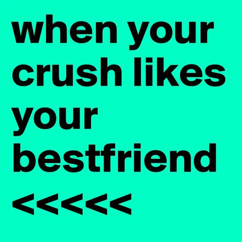 your best friend when your crush likes your bestfriend