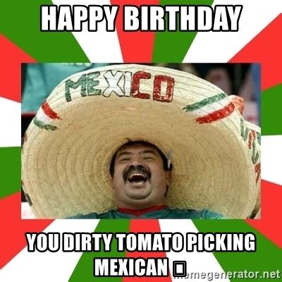 Dirty Happy Birthday Meme - happy birthday you dirty tomato picking mexican