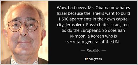 ben stein quotes about obama ben stein quote wow bad news mr obama now hates israel