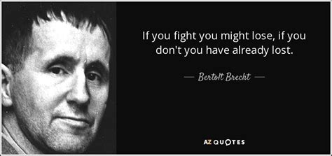 7 Fights You May Had by Bertolt Brecht Quote If You Fight You Might Lose If You