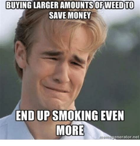 Saving Money Meme - buying larger amountsofweed to save money endupsmoking