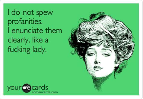 i do not spew profanities. i enunciate them clearly, like