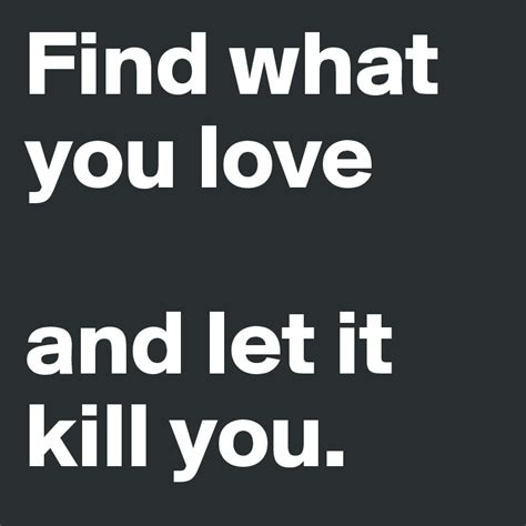 pleaseeee find what you love and let it kill you find what you love and let it kill you post by