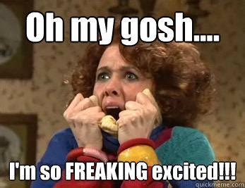 Meme For Excitement - oh my gosh i m so freaking excited im so exited