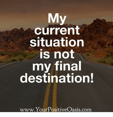my or my my current situation is not my destination www your